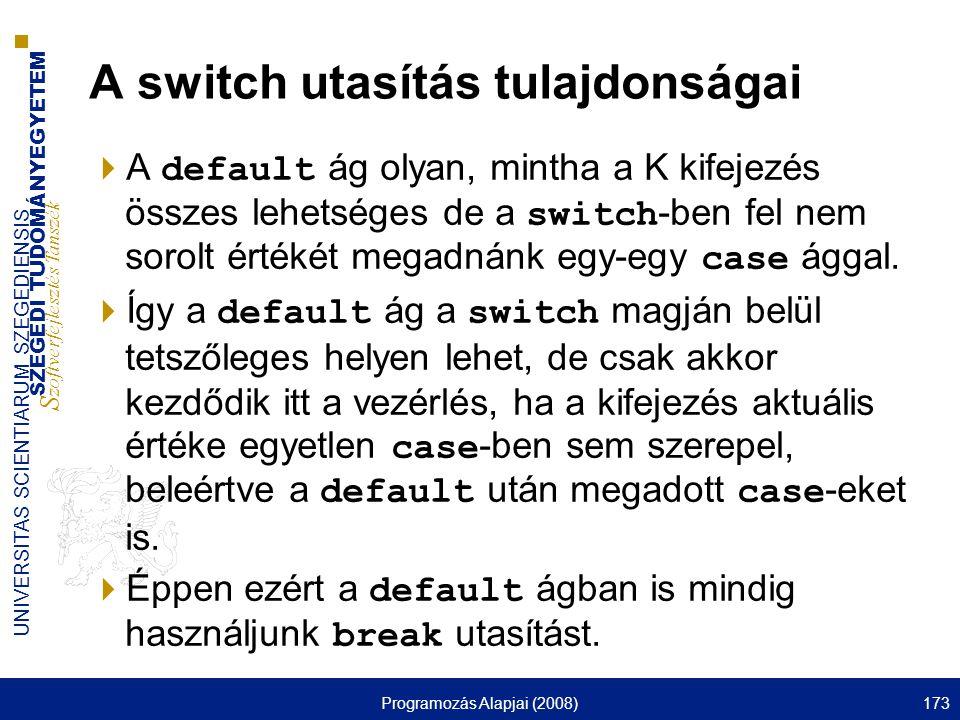 SZEGEDI TUDOMÁNYEGYETEM S zoftverfejlesztés Tanszék UNIVERSITAS SCIENTIARUM SZEGEDIENSIS Programozás Alapjai (2008)173 A switch utasítás tulajdonságai  A default ág olyan, mintha a K kifejezés összes lehetséges de a switch -ben fel nem sorolt értékét megadnánk egy-egy case ággal.