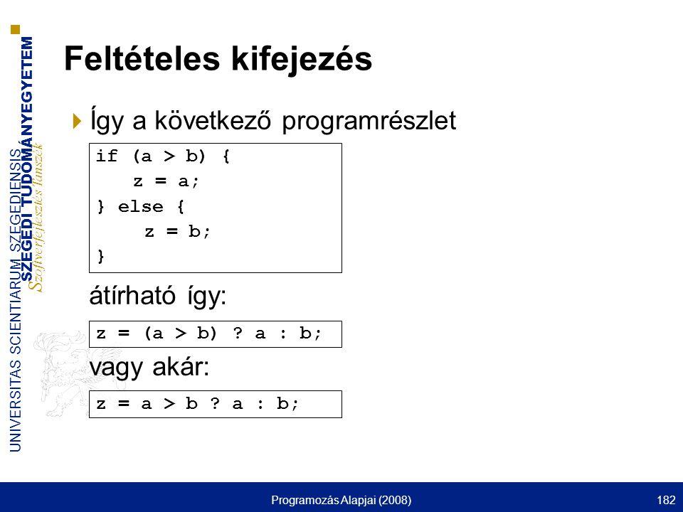 SZEGEDI TUDOMÁNYEGYETEM S zoftverfejlesztés Tanszék UNIVERSITAS SCIENTIARUM SZEGEDIENSIS Programozás Alapjai (2008)182 Feltételes kifejezés  Így a következő programrészlet átírható így: vagy akár: z = a > b .