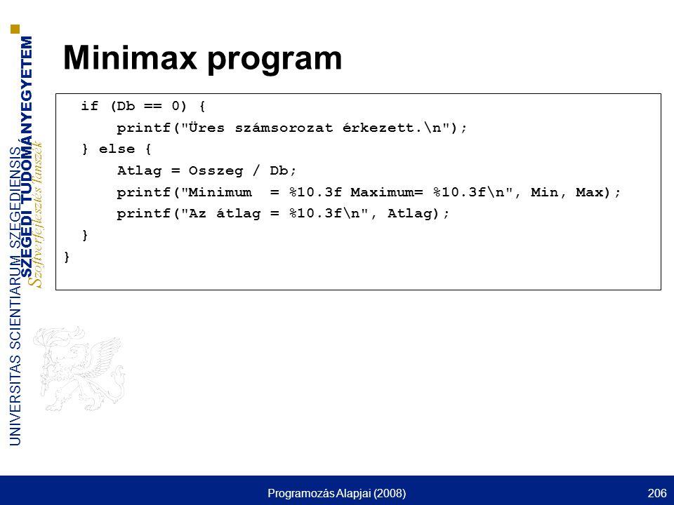 SZEGEDI TUDOMÁNYEGYETEM S zoftverfejlesztés Tanszék UNIVERSITAS SCIENTIARUM SZEGEDIENSIS Programozás Alapjai (2008)206 Minimax program if (Db == 0) { printf( Üres számsorozat érkezett.\n ); } else { Atlag = Osszeg / Db; printf( Minimum = %10.3f Maximum= %10.3f\n , Min, Max); printf( Az átlag = %10.3f\n , Atlag); }