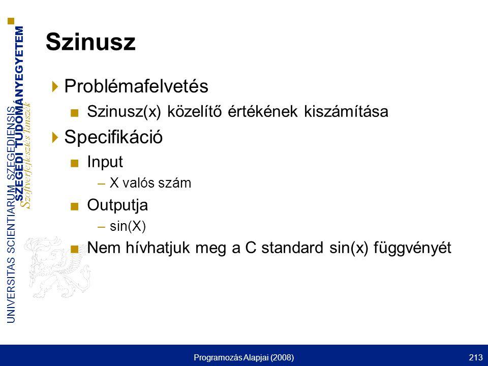 SZEGEDI TUDOMÁNYEGYETEM S zoftverfejlesztés Tanszék UNIVERSITAS SCIENTIARUM SZEGEDIENSIS Programozás Alapjai (2008)213 Szinusz  Problémafelvetés ■Szinusz(x) közelítő értékének kiszámítása  Specifikáció ■Input –X valós szám ■Outputja –sin(X) ■Nem hívhatjuk meg a C standard sin(x) függvényét