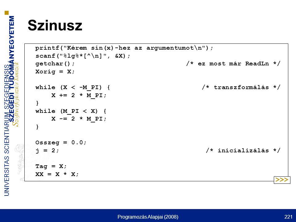 SZEGEDI TUDOMÁNYEGYETEM S zoftverfejlesztés Tanszék UNIVERSITAS SCIENTIARUM SZEGEDIENSIS Programozás Alapjai (2008)221 Szinusz printf( Kérem sin(x)-hez az argumentumot\n ); scanf( %lg%*[^\n] , &X); getchar(); /* ez most már ReadLn */ Xorig = X; while (X < -M_PI) { /* transzformálás */ X += 2 * M_PI; } while (M_PI < X) { X -= 2 * M_PI; } Osszeg = 0.0; j = 2; /* inicializálás */ Tag = X; XX = X * X; >>>
