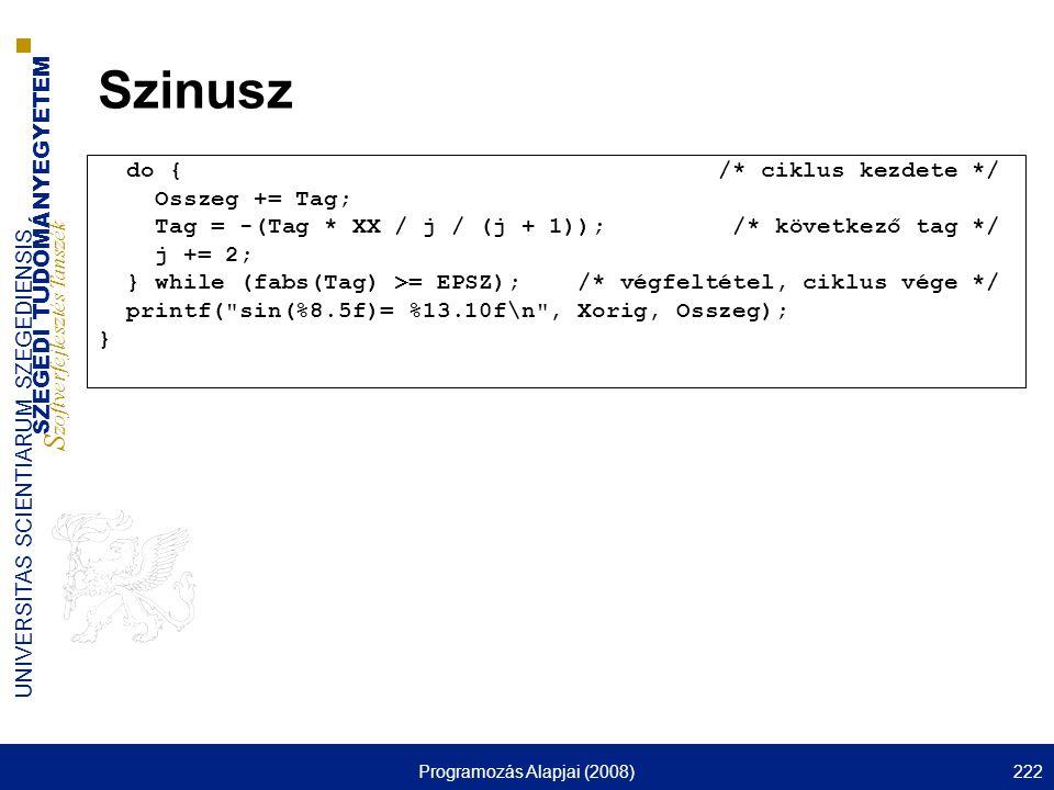 SZEGEDI TUDOMÁNYEGYETEM S zoftverfejlesztés Tanszék UNIVERSITAS SCIENTIARUM SZEGEDIENSIS Programozás Alapjai (2008)222 Szinusz do { /* ciklus kezdete */ Osszeg += Tag; Tag = -(Tag * XX / j / (j + 1)); /* következő tag */ j += 2; } while (fabs(Tag) >= EPSZ); /* végfeltétel, ciklus vége */ printf( sin(%8.5f)= %13.10f\n , Xorig, Osszeg); }