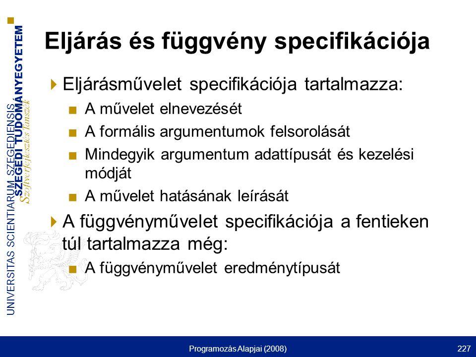 SZEGEDI TUDOMÁNYEGYETEM S zoftverfejlesztés Tanszék UNIVERSITAS SCIENTIARUM SZEGEDIENSIS Programozás Alapjai (2008)227 Eljárás és függvény specifikációja  Eljárásművelet specifikációja tartalmazza: ■A művelet elnevezését ■A formális argumentumok felsorolását ■Mindegyik argumentum adattípusát és kezelési módját ■A művelet hatásának leírását  A függvényművelet specifikációja a fentieken túl tartalmazza még: ■A függvényművelet eredménytípusát