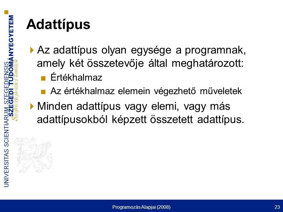 SZEGEDI TUDOMÁNYEGYETEM S zoftverfejlesztés Tanszék UNIVERSITAS SCIENTIARUM SZEGEDIENSIS Programozás Alapjai (2008)23 Adattípus  Az adattípus olyan egysége a programnak, amely két összetevője által meghatározott: ■Értékhalmaz ■Az értékhalmaz elemein végezhető műveletek  Minden adattípus vagy elemi, vagy más adattípusokból képzett összetett adattípus.