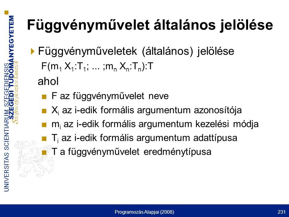 SZEGEDI TUDOMÁNYEGYETEM S zoftverfejlesztés Tanszék UNIVERSITAS SCIENTIARUM SZEGEDIENSIS Programozás Alapjai (2008)231 Függvényművelet általános jelölése  Függvényműveletek (általános) jelölése F(m 1 X 1 :T 1 ;...