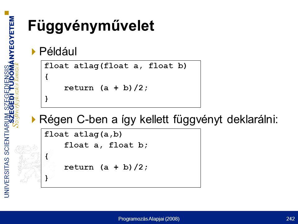 SZEGEDI TUDOMÁNYEGYETEM S zoftverfejlesztés Tanszék UNIVERSITAS SCIENTIARUM SZEGEDIENSIS Programozás Alapjai (2008)242 Függvényművelet  Például  Régen C-ben a így kellett függvényt deklarálni: float atlag(a,b) float a, float b; { return (a + b)/2; } float atlag(float a, float b) { return (a + b)/2; }