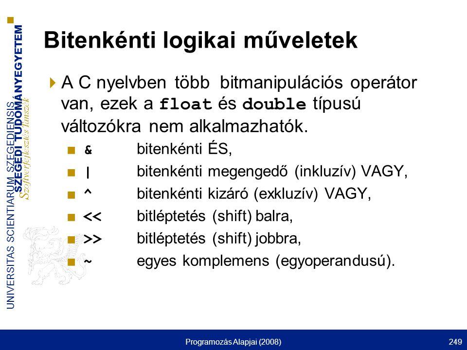 SZEGEDI TUDOMÁNYEGYETEM S zoftverfejlesztés Tanszék UNIVERSITAS SCIENTIARUM SZEGEDIENSIS Programozás Alapjai (2008)249 Bitenkénti logikai műveletek  A C nyelvben több bitmanipulációs operátor van, ezek a float és double típusú változókra nem alkalmazhatók.