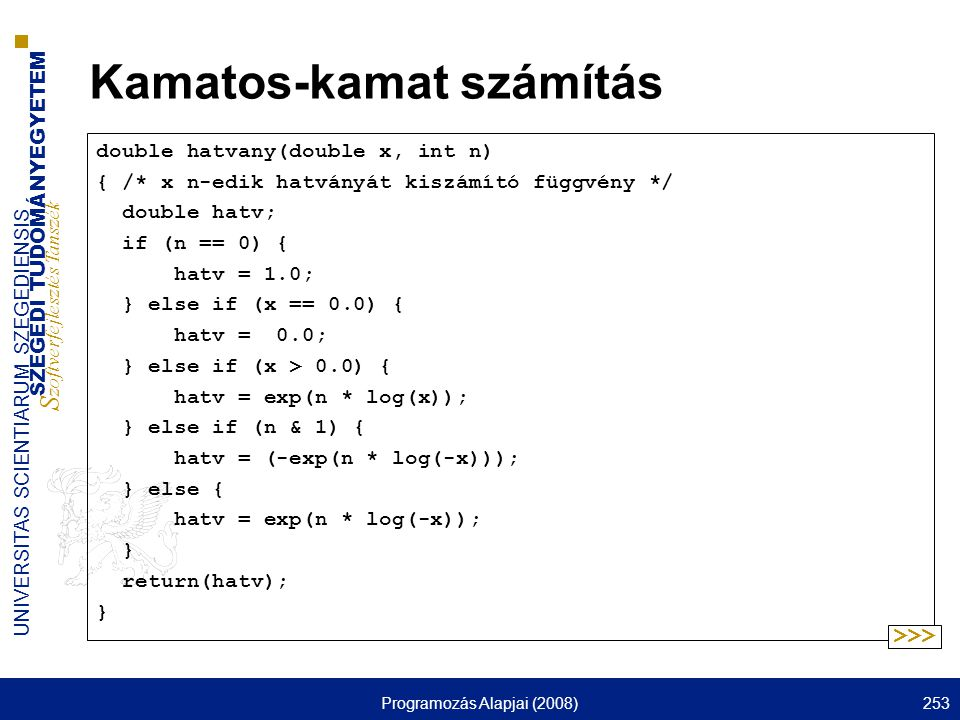 SZEGEDI TUDOMÁNYEGYETEM S zoftverfejlesztés Tanszék UNIVERSITAS SCIENTIARUM SZEGEDIENSIS Programozás Alapjai (2008)253 Kamatos-kamat számítás double hatvany(double x, int n) { /* x n-edik hatványát kiszámító függvény */ double hatv; if (n == 0) { hatv = 1.0; } else if (x == 0.0) { hatv = 0.0; } else if (x > 0.0) { hatv = exp(n * log(x)); } else if (n & 1) { hatv = (-exp(n * log(-x))); } else { hatv = exp(n * log(-x)); } return(hatv); } >>>