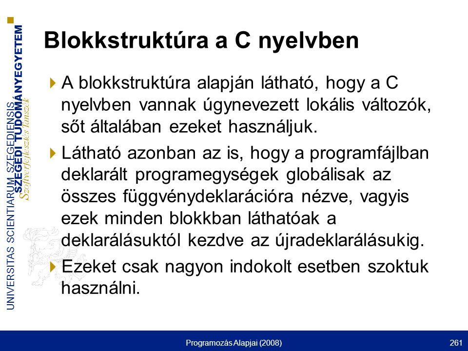 SZEGEDI TUDOMÁNYEGYETEM S zoftverfejlesztés Tanszék UNIVERSITAS SCIENTIARUM SZEGEDIENSIS Programozás Alapjai (2008)261 Blokkstruktúra a C nyelvben  A blokkstruktúra alapján látható, hogy a C nyelvben vannak úgynevezett lokális változók, sőt általában ezeket használjuk.
