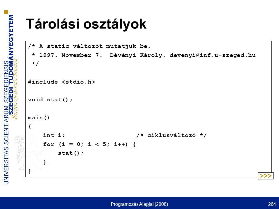 SZEGEDI TUDOMÁNYEGYETEM S zoftverfejlesztés Tanszék UNIVERSITAS SCIENTIARUM SZEGEDIENSIS Programozás Alapjai (2008)264 Tárolási osztályok /* A static változót mutatjuk be.