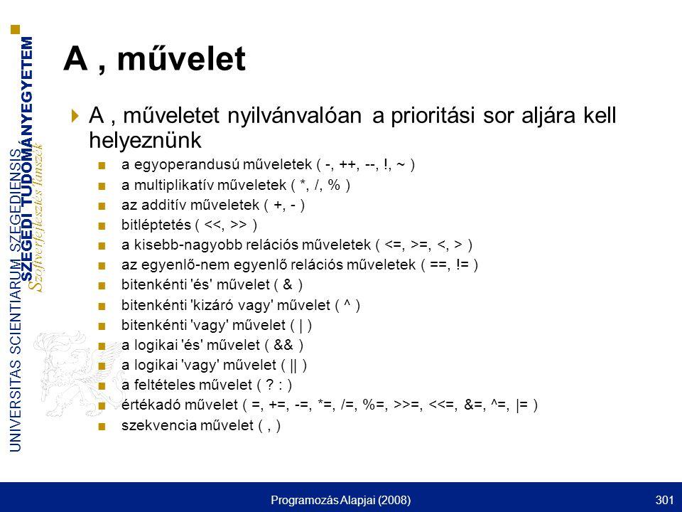 SZEGEDI TUDOMÁNYEGYETEM S zoftverfejlesztés Tanszék UNIVERSITAS SCIENTIARUM SZEGEDIENSIS Programozás Alapjai (2008)301 A, művelet  A, műveletet nyilvánvalóan a prioritási sor aljára kell helyeznünk ■a egyoperandusú műveletek ( -, ++, --, !, ~ ) ■a multiplikatív műveletek ( *, /, % ) ■az additív műveletek ( +, - ) ■bitléptetés ( > ) ■a kisebb-nagyobb relációs műveletek ( =, ) ■az egyenlő-nem egyenlő relációs műveletek ( ==, != ) ■bitenkénti és művelet ( & ) ■bitenkénti kizáró vagy művelet ( ^ ) ■bitenkénti vagy művelet ( | ) ■a logikai és művelet ( && ) ■a logikai vagy művelet ( || ) ■a feltételes művelet ( .