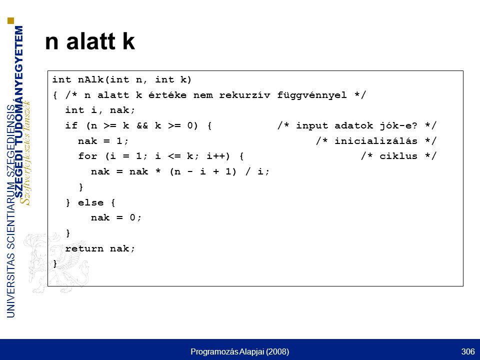 SZEGEDI TUDOMÁNYEGYETEM S zoftverfejlesztés Tanszék UNIVERSITAS SCIENTIARUM SZEGEDIENSIS Programozás Alapjai (2008)306 n alatt k int nAlk(int n, int k) { /* n alatt k értéke nem rekurzív függvénnyel */ int i, nak; if (n >= k && k >= 0) { /* input adatok jók-e.