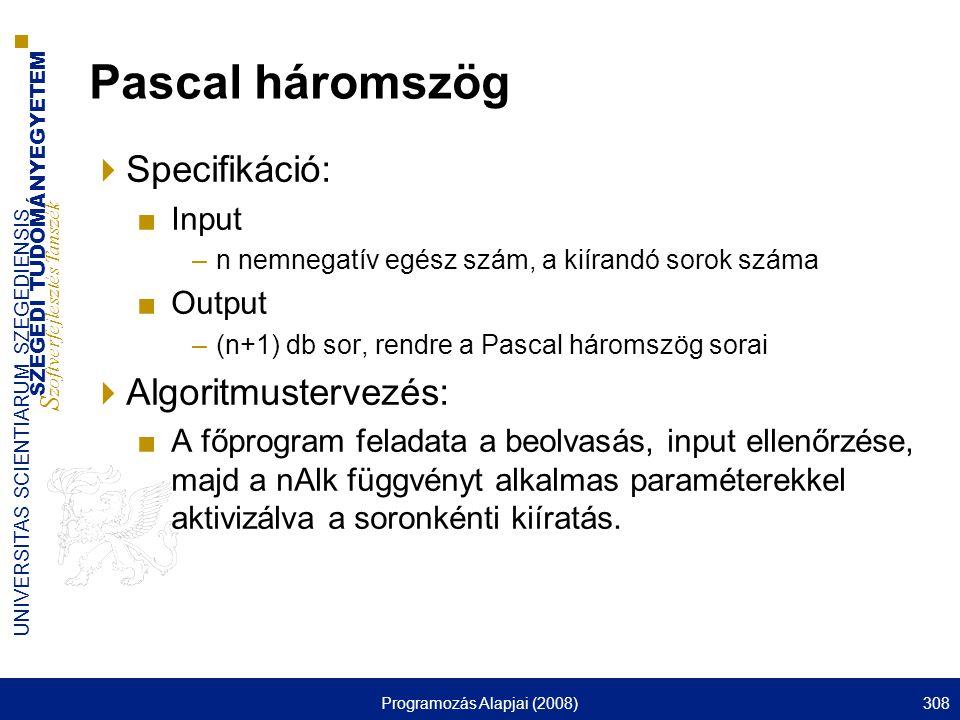 SZEGEDI TUDOMÁNYEGYETEM S zoftverfejlesztés Tanszék UNIVERSITAS SCIENTIARUM SZEGEDIENSIS Programozás Alapjai (2008)308 Pascal háromszög  Specifikáció: ■Input –n nemnegatív egész szám, a kiírandó sorok száma ■Output –(n+1) db sor, rendre a Pascal háromszög sorai  Algoritmustervezés: ■A főprogram feladata a beolvasás, input ellenőrzése, majd a nAlk függvényt alkalmas paraméterekkel aktivizálva a soronkénti kiíratás.