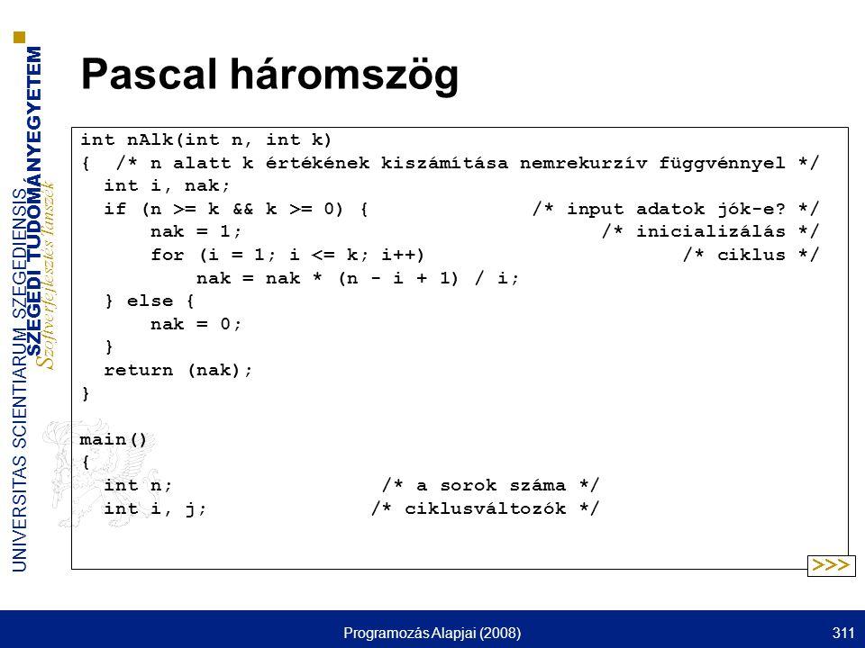 SZEGEDI TUDOMÁNYEGYETEM S zoftverfejlesztés Tanszék UNIVERSITAS SCIENTIARUM SZEGEDIENSIS Programozás Alapjai (2008)311 Pascal háromszög int nAlk(int n, int k) { /* n alatt k értékének kiszámítása nemrekurzív függvénnyel */ int i, nak; if (n >= k && k >= 0) { /* input adatok jók-e.