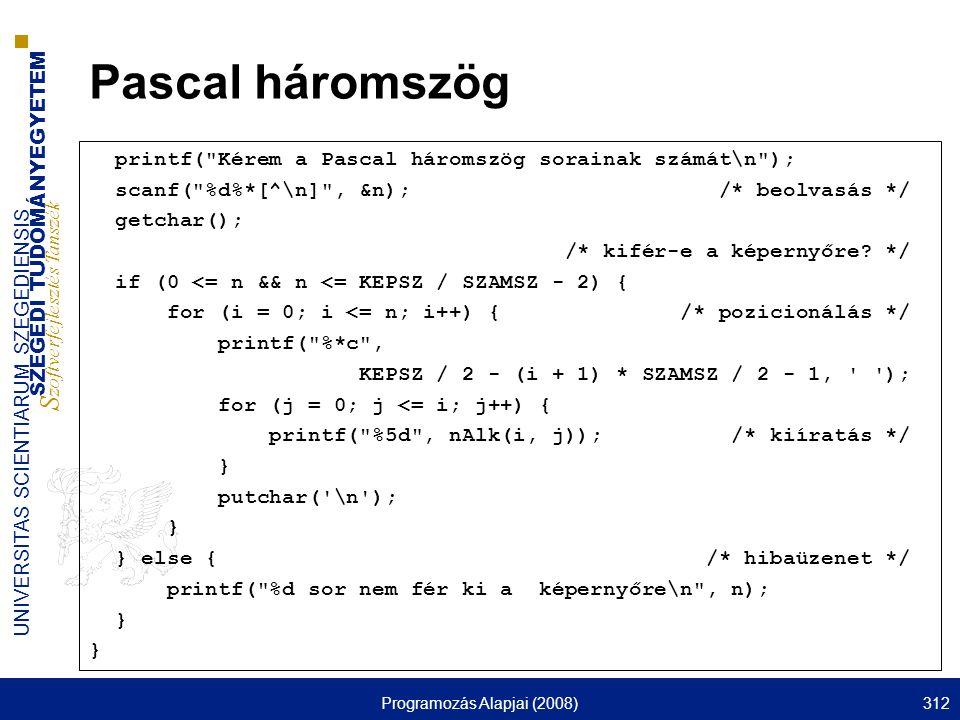 SZEGEDI TUDOMÁNYEGYETEM S zoftverfejlesztés Tanszék UNIVERSITAS SCIENTIARUM SZEGEDIENSIS Programozás Alapjai (2008)312 Pascal háromszög printf( Kérem a Pascal háromszög sorainak számát\n ); scanf( %d%*[^\n] , &n); /* beolvasás */ getchar(); /* kifér-e a képernyőre.