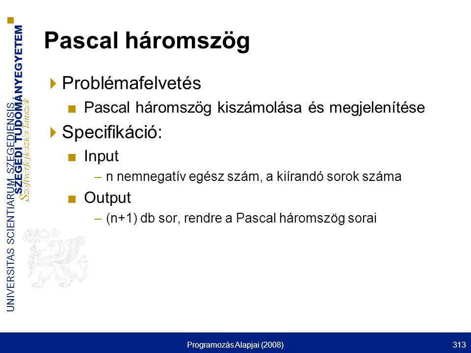 SZEGEDI TUDOMÁNYEGYETEM S zoftverfejlesztés Tanszék UNIVERSITAS SCIENTIARUM SZEGEDIENSIS Programozás Alapjai (2008)313 Pascal háromszög  Problémafelvetés ■Pascal háromszög kiszámolása és megjelenítése  Specifikáció: ■Input –n nemnegatív egész szám, a kiírandó sorok száma ■Output –(n+1) db sor, rendre a Pascal háromszög sorai