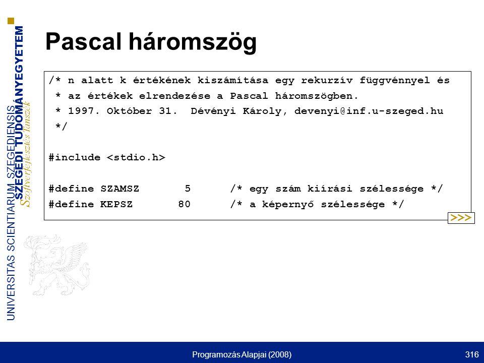 SZEGEDI TUDOMÁNYEGYETEM S zoftverfejlesztés Tanszék UNIVERSITAS SCIENTIARUM SZEGEDIENSIS Programozás Alapjai (2008)316 Pascal háromszög /* n alatt k értékének kiszámítása egy rekurzív függvénnyel és * az értékek elrendezése a Pascal háromszögben.