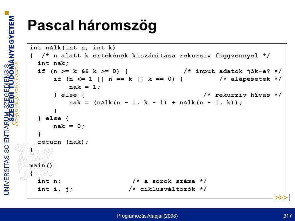 SZEGEDI TUDOMÁNYEGYETEM S zoftverfejlesztés Tanszék UNIVERSITAS SCIENTIARUM SZEGEDIENSIS Programozás Alapjai (2008)317 Pascal háromszög int nAlk(int n, int k) { /* n alatt k értékének kiszámítása rekurzív függvénnyel */ int nak; if (n >= k && k >= 0) { /* input adatok jók-e.