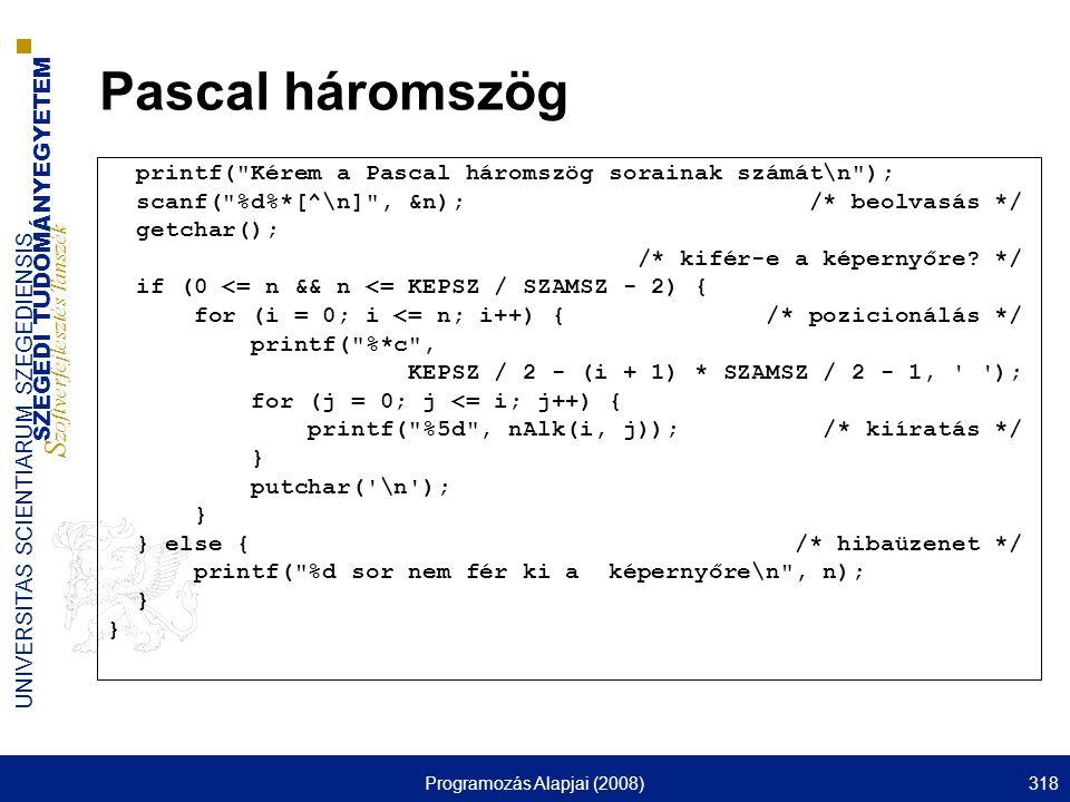 SZEGEDI TUDOMÁNYEGYETEM S zoftverfejlesztés Tanszék UNIVERSITAS SCIENTIARUM SZEGEDIENSIS Programozás Alapjai (2008)318 Pascal háromszög printf( Kérem a Pascal háromszög sorainak számát\n ); scanf( %d%*[^\n] , &n); /* beolvasás */ getchar(); /* kifér-e a képernyőre.