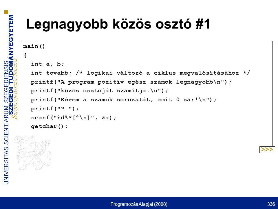SZEGEDI TUDOMÁNYEGYETEM S zoftverfejlesztés Tanszék UNIVERSITAS SCIENTIARUM SZEGEDIENSIS Programozás Alapjai (2008)336 Legnagyobb közös osztó #1 main() { int a, b; int tovabb; /* logikai változó a ciklus megvalósításához */ printf( A program pozitív egész számok legnagyobb\n ); printf( közös osztóját számítja.\n ); printf( Kérem a számok sorozatát, amit 0 zár!\n ); printf( .
