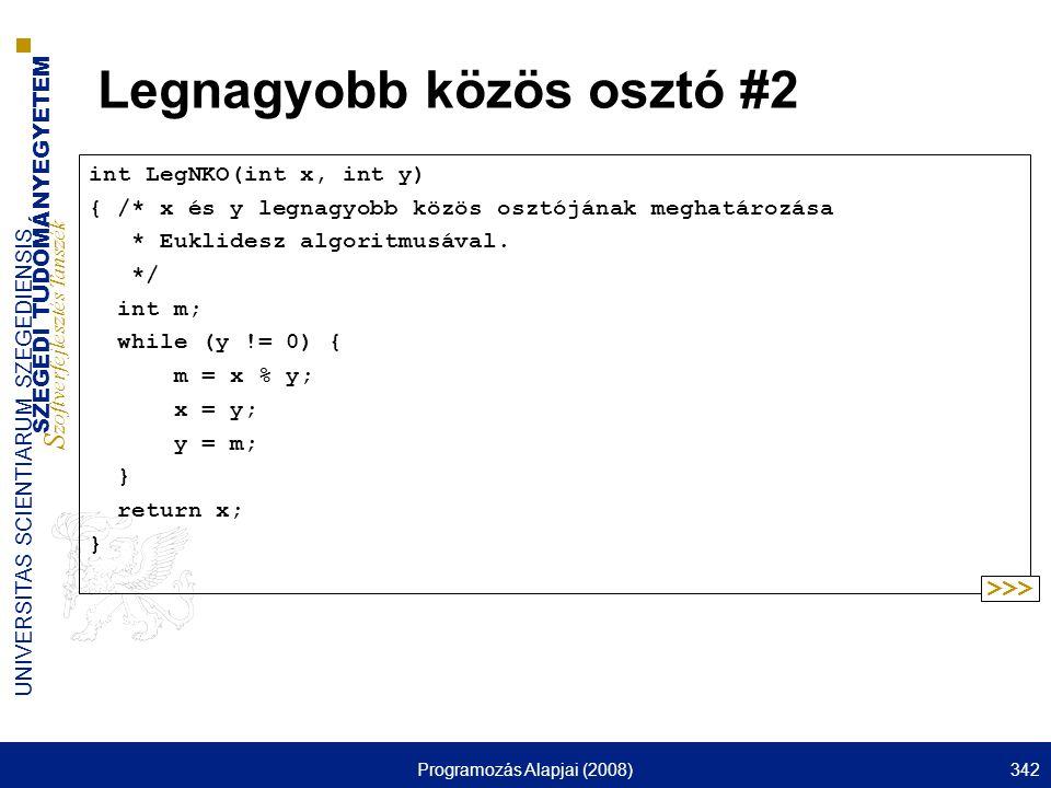 SZEGEDI TUDOMÁNYEGYETEM S zoftverfejlesztés Tanszék UNIVERSITAS SCIENTIARUM SZEGEDIENSIS Programozás Alapjai (2008)342 Legnagyobb közös osztó #2 int LegNKO(int x, int y) { /* x és y legnagyobb közös osztójának meghatározása * Euklidesz algoritmusával.