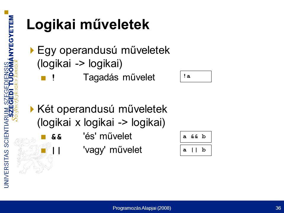 SZEGEDI TUDOMÁNYEGYETEM S zoftverfejlesztés Tanszék UNIVERSITAS SCIENTIARUM SZEGEDIENSIS Programozás Alapjai (2008)36 Logikai műveletek  Egy operandusú műveletek (logikai -> logikai) ■ .