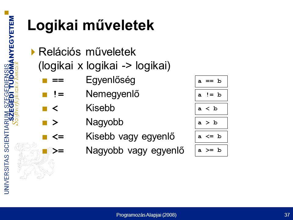 SZEGEDI TUDOMÁNYEGYETEM S zoftverfejlesztés Tanszék UNIVERSITAS SCIENTIARUM SZEGEDIENSIS Programozás Alapjai (2008)37 Logikai műveletek  Relációs műveletek (logikai x logikai -> logikai) ■ == Egyenlőség ■ != Nemegyenlő ■ < Kisebb ■ > Nagyobb ■ <= Kisebb vagy egyenlő ■ >= Nagyobb vagy egyenlő a >= b a <= b a > b a < b a != b a == b