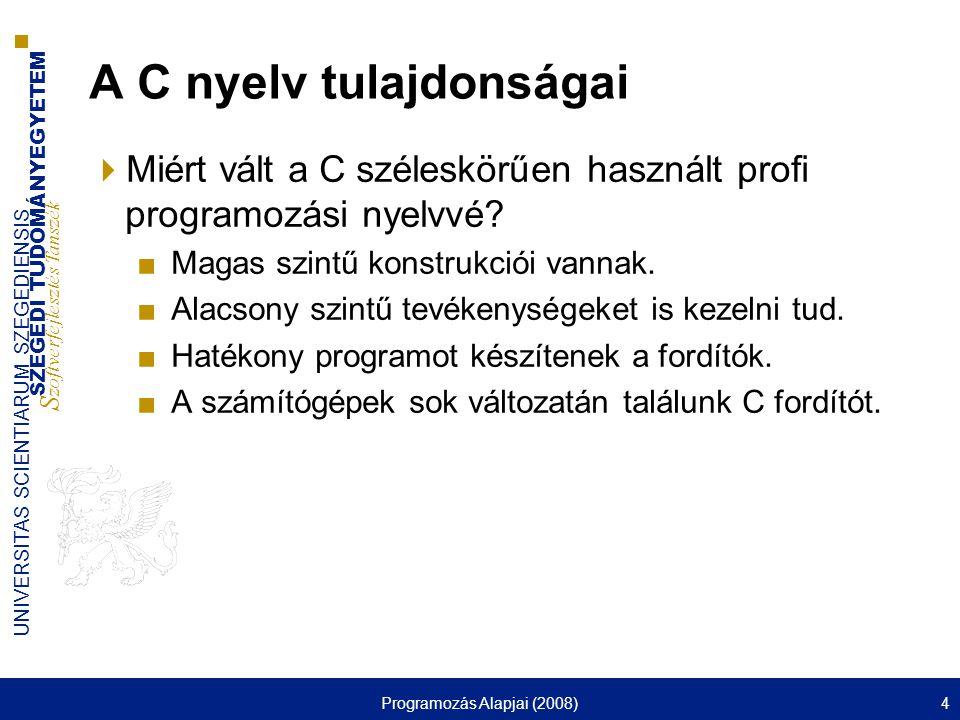 SZEGEDI TUDOMÁNYEGYETEM S zoftverfejlesztés Tanszék UNIVERSITAS SCIENTIARUM SZEGEDIENSIS Programozás Alapjai (2008)4 A C nyelv tulajdonságai  Miért vált a C széleskörűen használt profi programozási nyelvvé.