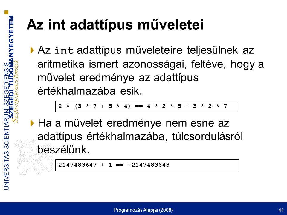SZEGEDI TUDOMÁNYEGYETEM S zoftverfejlesztés Tanszék UNIVERSITAS SCIENTIARUM SZEGEDIENSIS Programozás Alapjai (2008)41 Az int adattípus műveletei  Az int adattípus műveleteire teljesülnek az aritmetika ismert azonosságai, feltéve, hogy a művelet eredménye az adattípus értékhalmazába esik.