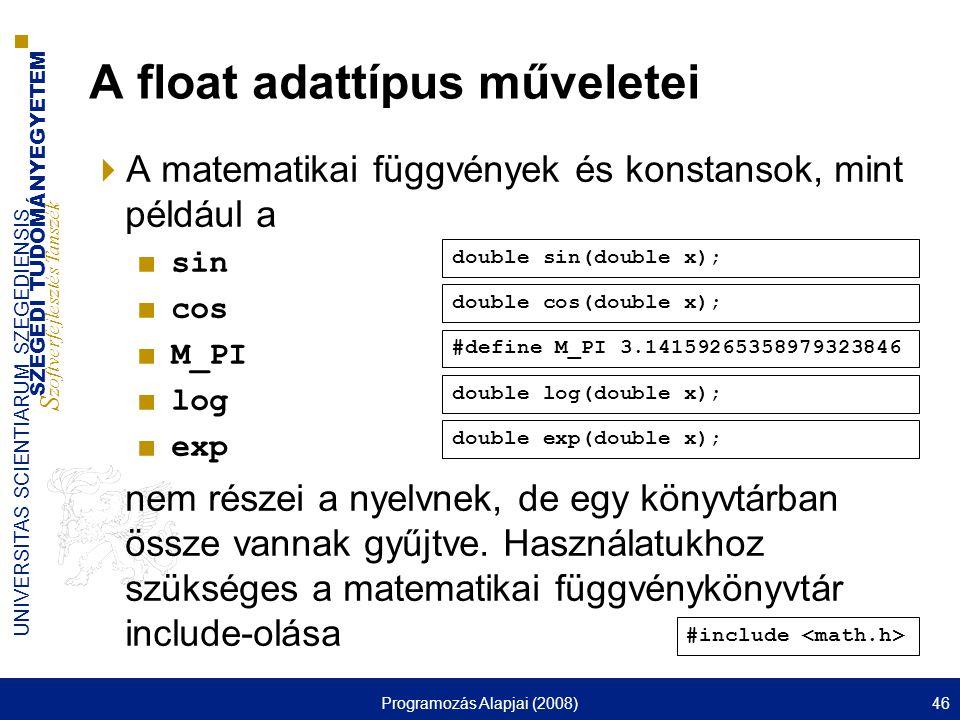 SZEGEDI TUDOMÁNYEGYETEM S zoftverfejlesztés Tanszék UNIVERSITAS SCIENTIARUM SZEGEDIENSIS Programozás Alapjai (2008)46 A float adattípus műveletei  A matematikai függvények és konstansok, mint például a ■ sin ■ cos ■ M_PI ■ log ■ exp nem részei a nyelvnek, de egy könyvtárban össze vannak gyűjtve.
