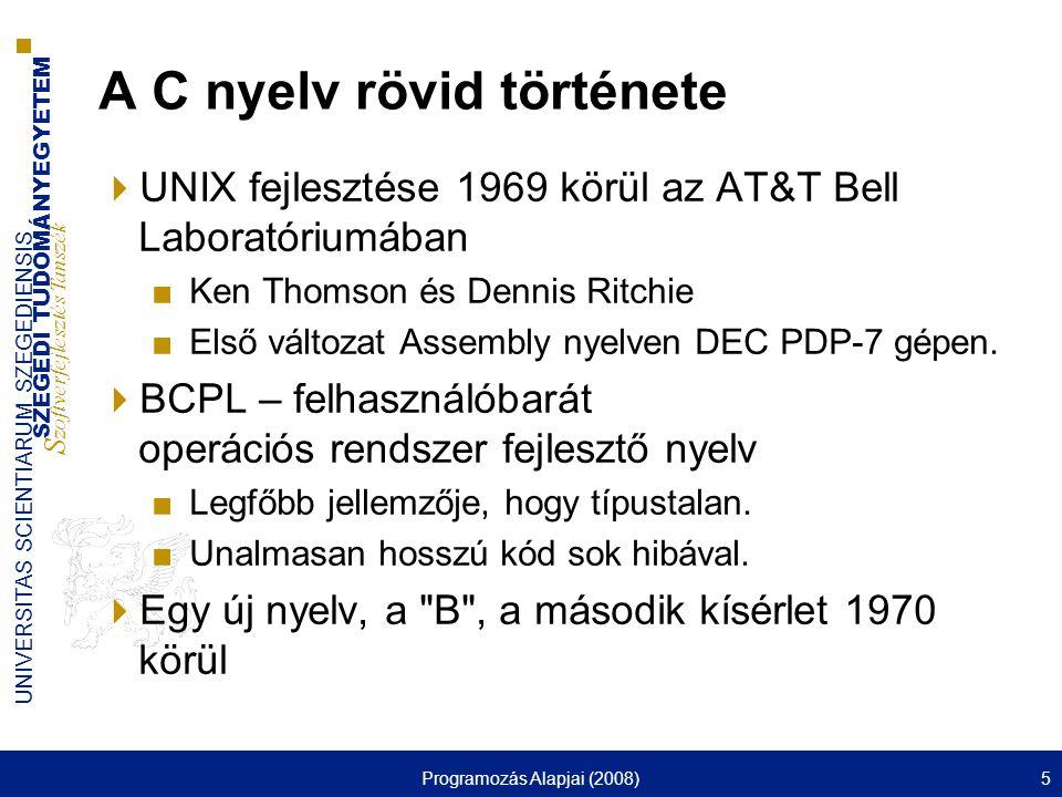 SZEGEDI TUDOMÁNYEGYETEM S zoftverfejlesztés Tanszék UNIVERSITAS SCIENTIARUM SZEGEDIENSIS Programozás Alapjai (2008)5 A C nyelv rövid története  UNIX fejlesztése 1969 körül az AT&T Bell Laboratóriumában ■Ken Thomson és Dennis Ritchie ■Első változat Assembly nyelven DEC PDP-7 gépen.