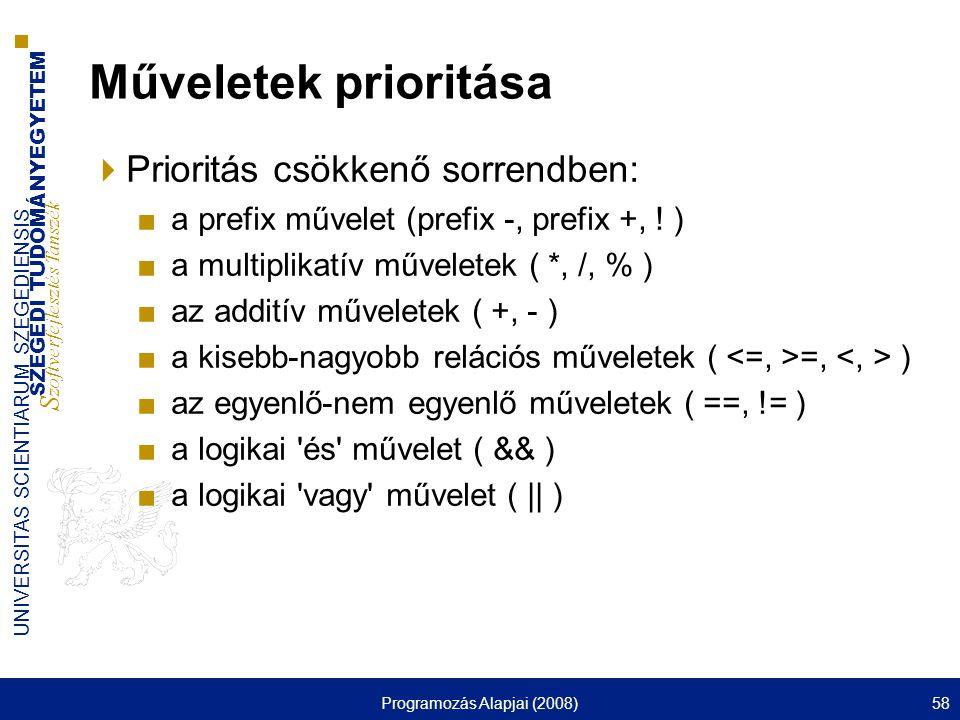 SZEGEDI TUDOMÁNYEGYETEM S zoftverfejlesztés Tanszék UNIVERSITAS SCIENTIARUM SZEGEDIENSIS Programozás Alapjai (2008)58 Műveletek prioritása  Prioritás csökkenő sorrendben: ■a prefix művelet (prefix -, prefix +, .
