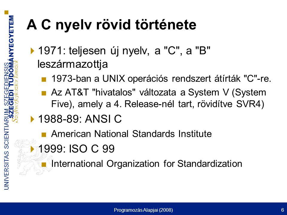 SZEGEDI TUDOMÁNYEGYETEM S zoftverfejlesztés Tanszék UNIVERSITAS SCIENTIARUM SZEGEDIENSIS Programozás Alapjai (2008)6 A C nyelv rövid története  1971: teljesen új nyelv, a C , a B leszármazottja ■1973-ban a UNIX operációs rendszert átírták C -re.