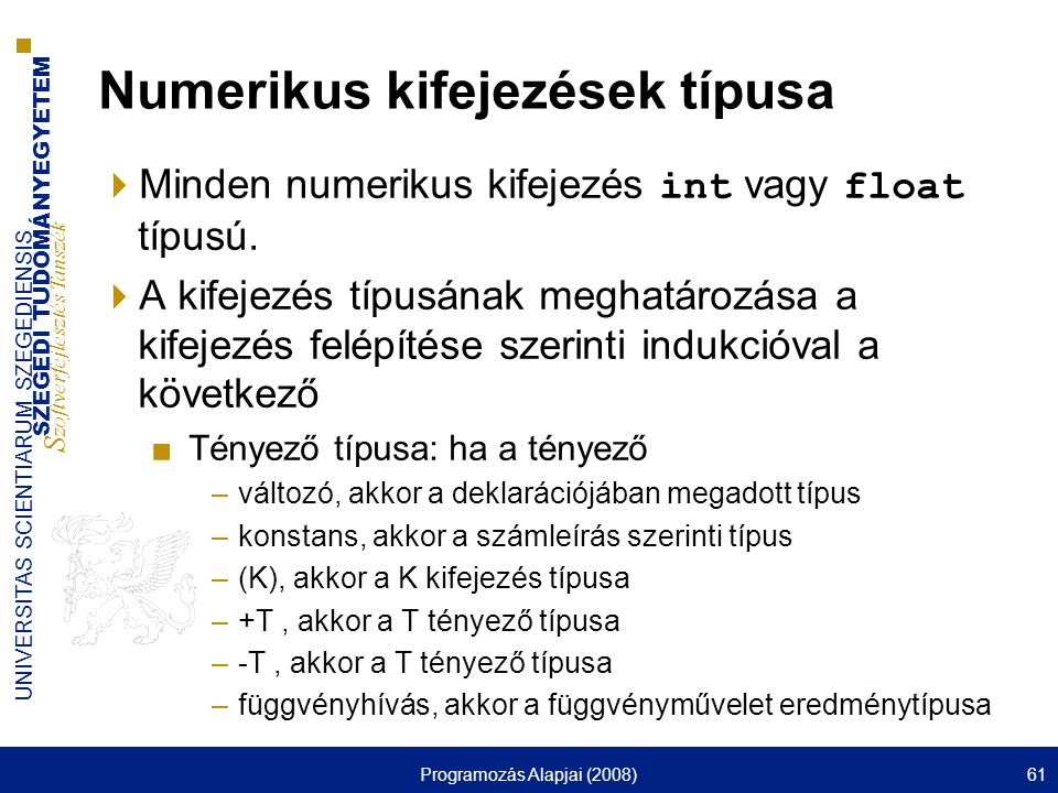 SZEGEDI TUDOMÁNYEGYETEM S zoftverfejlesztés Tanszék UNIVERSITAS SCIENTIARUM SZEGEDIENSIS Programozás Alapjai (2008)61 Numerikus kifejezések típusa  Minden numerikus kifejezés int vagy float típusú.