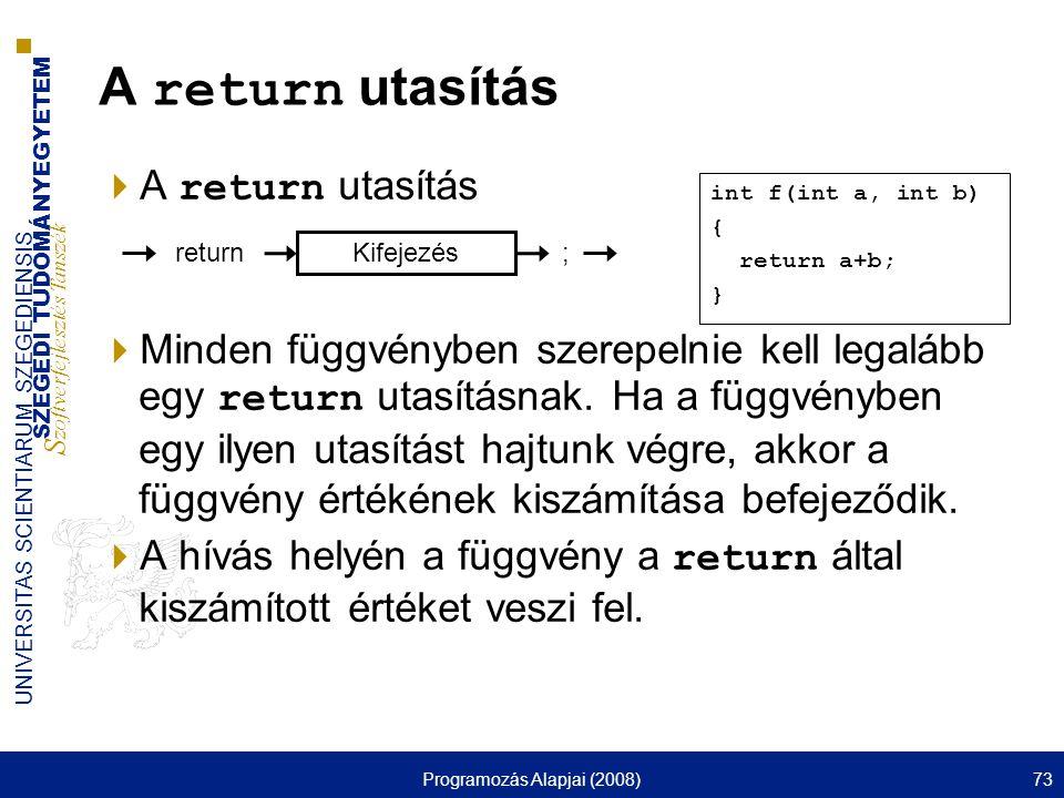 SZEGEDI TUDOMÁNYEGYETEM S zoftverfejlesztés Tanszék UNIVERSITAS SCIENTIARUM SZEGEDIENSIS Programozás Alapjai (2008)73  A return utasítás  Minden függvényben szerepelnie kell legalább egy return utasításnak.