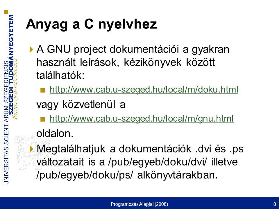 SZEGEDI TUDOMÁNYEGYETEM S zoftverfejlesztés Tanszék UNIVERSITAS SCIENTIARUM SZEGEDIENSIS Programozás Alapjai (2008)8 Anyag a C nyelvhez  A GNU project dokumentációi a gyakran használt leírások, kézikönyvek között találhatók: ■http://www.cab.u-szeged.hu/local/m/doku.htmlhttp://www.cab.u-szeged.hu/local/m/doku.html vagy közvetlenül a ■http://www.cab.u-szeged.hu/local/m/gnu.htmlhttp://www.cab.u-szeged.hu/local/m/gnu.html oldalon.