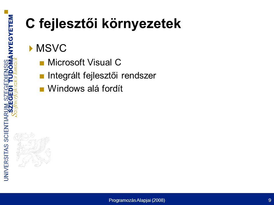 SZEGEDI TUDOMÁNYEGYETEM S zoftverfejlesztés Tanszék UNIVERSITAS SCIENTIARUM SZEGEDIENSIS Programozás Alapjai (2008)9 C fejlesztői környezetek  MSVC ■Microsoft Visual C ■Integrált fejlesztői rendszer ■Windows alá fordít