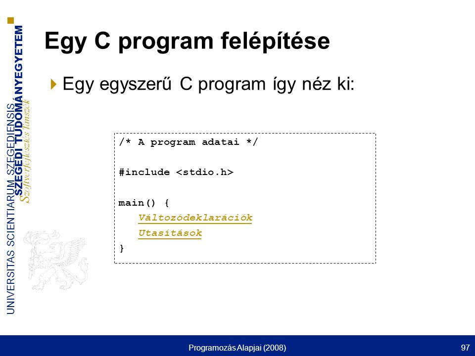 SZEGEDI TUDOMÁNYEGYETEM S zoftverfejlesztés Tanszék UNIVERSITAS SCIENTIARUM SZEGEDIENSIS Programozás Alapjai (2008)97 Egy C program felépítése  Egy egyszerű C program így néz ki: /* A program adatai */ #include main() { Változódeklarációk Utasítások }