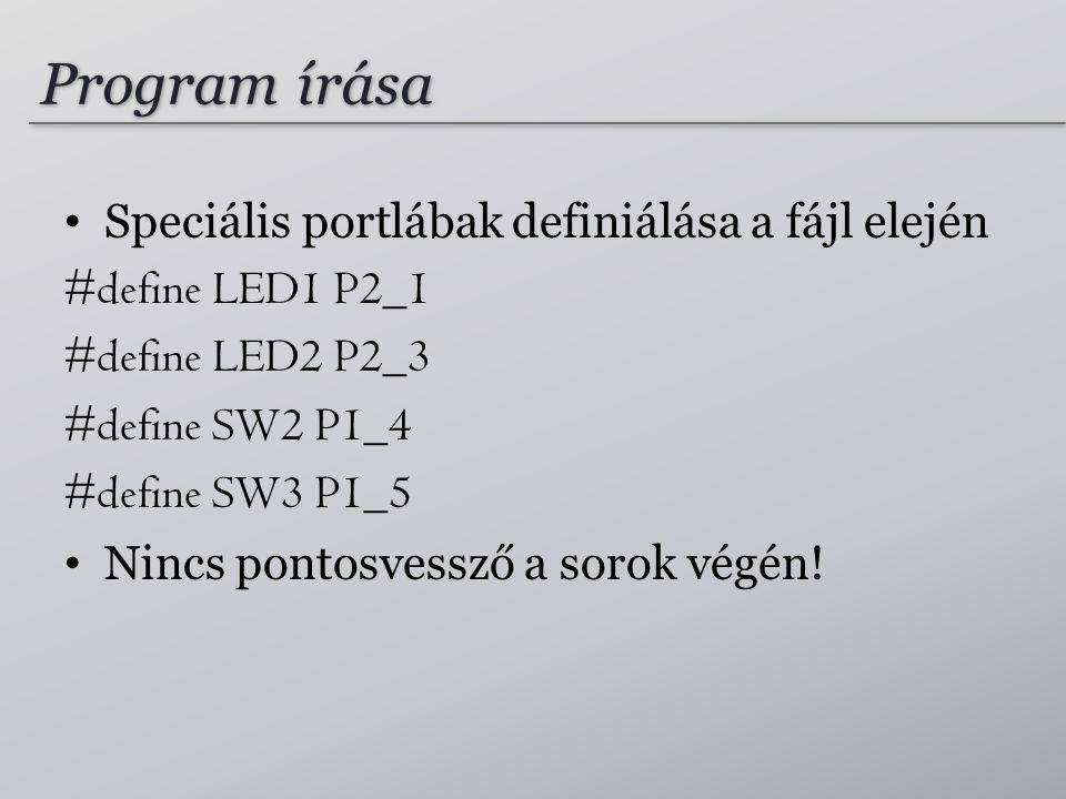 Program írása Speciális portlábak definiálása a fájl elején #define LED1 P2_1 #define LED2 P2_3 #define SW2 P1_4 #define SW3 P1_5 Nincs pontosvessző a