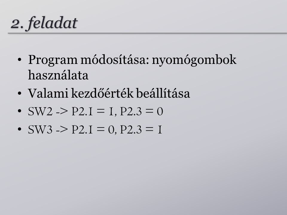 2. feladat Program módosítása: nyomógombok használata Valami kezdőérték beállítása SW2 -> P2.1 = 1, P2.3 = 0 SW3 -> P2.1 = 0, P2.3 = 1