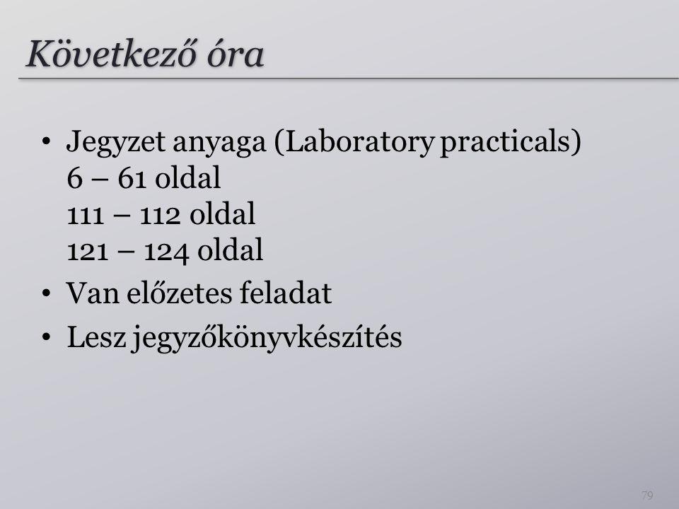 Következő óra Jegyzet anyaga (Laboratory practicals) 6 – 61 oldal 111 – 112 oldal 121 – 124 oldal Van előzetes feladat Lesz jegyzőkönyvkészítés 79