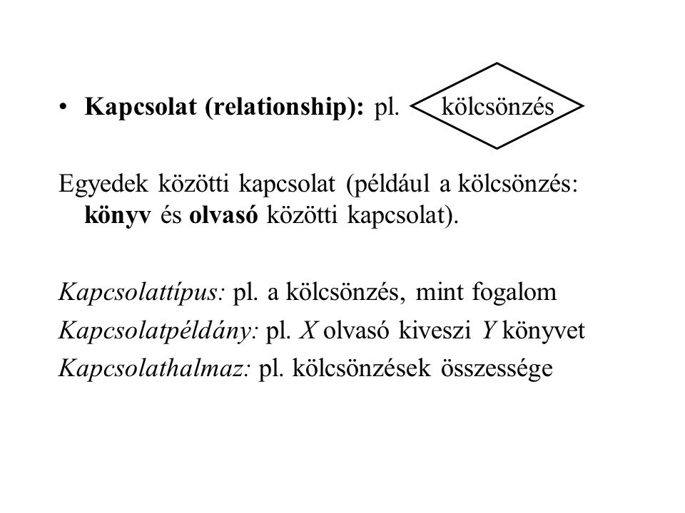 Kapcsolat (relationship): pl. kölcsönzés Egyedek közötti kapcsolat (például a kölcsönzés: könyv és olvasó közötti kapcsolat). Kapcsolattípus: pl. a kö