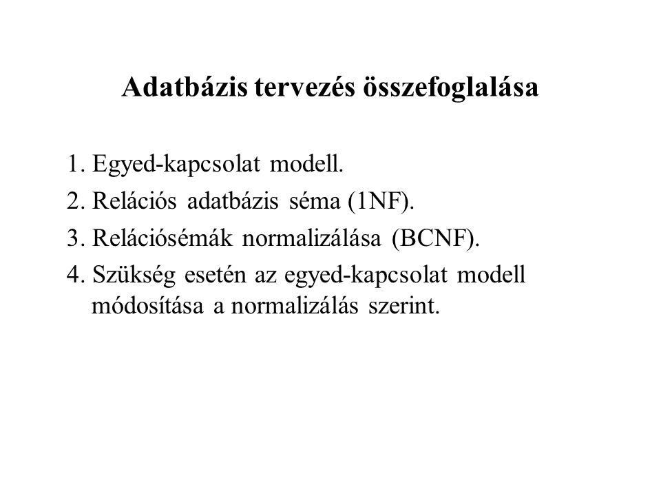 Adatbázis tervezés összefoglalása 1. Egyed-kapcsolat modell. 2. Relációs adatbázis séma (1NF). 3. Relációsémák normalizálása (BCNF). 4. Szükség esetén
