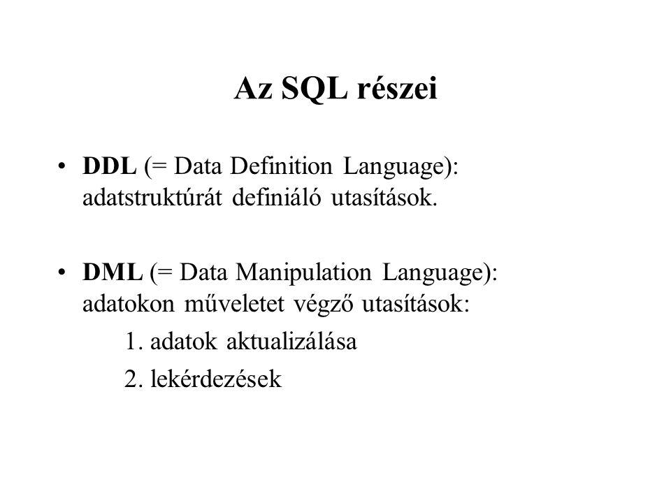 Az SQL részei DDL (= Data Definition Language): adatstruktúrát definiáló utasítások. DML (= Data Manipulation Language): adatokon műveletet végző utas