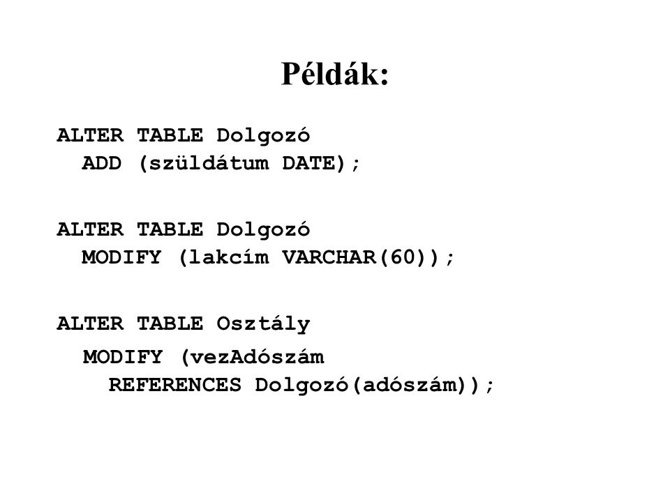 Példák: ALTER TABLE Dolgozó ADD (szüldátum DATE); ALTER TABLE Dolgozó MODIFY (lakcím VARCHAR(60)); ALTER TABLE Osztály MODIFY (vezAdószám REFERENCES D