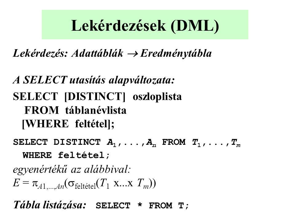 Lekérdezések (DML) Lekérdezés: Adattáblák  Eredménytábla A SELECT utasítás alapváltozata: SELECT [DISTINCT] oszloplista FROM táblanévlista [WHERE feltétel]; SELECT DISTINCT A 1,...,A n FROM T 1,...,T m WHERE feltétel; egyenértékű az alábbival: E =  A1,...,An (  feltétel (T 1 x...x T m )) Tábla listázása: SELECT * FROM T;
