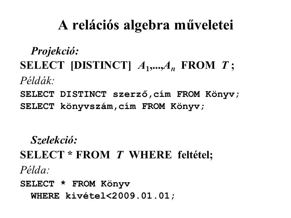 A relációs algebra műveletei Projekció: SELECT [DISTINCT] A 1,...,A n FROM T ; Példák: SELECT DISTINCT szerző,cím FROM Könyv; SELECT könyvszám,cím FROM Könyv; Szelekció: SELECT * FROM T WHERE feltétel; Példa: SELECT * FROM Könyv WHERE kivétel<2009.01.01;
