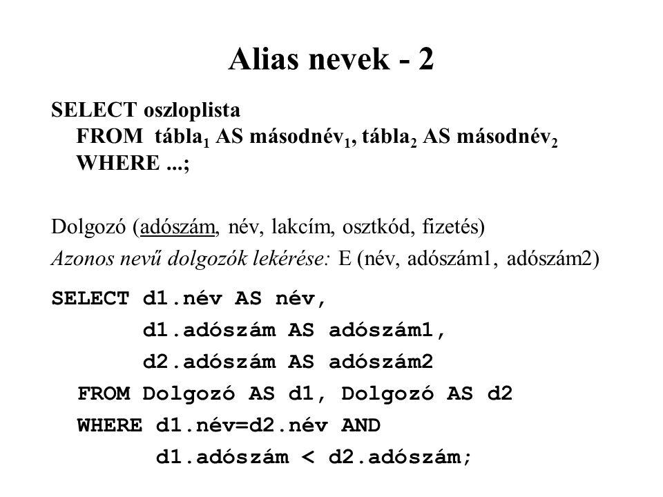 Alias nevek - 2 SELECT oszloplista FROM tábla 1 AS másodnév 1, tábla 2 AS másodnév 2 WHERE...; Dolgozó (adószám, név, lakcím, osztkód, fizetés) Azonos nevű dolgozók lekérése: E (név, adószám1, adószám2) SELECT d1.név AS név, d1.adószám AS adószám1, d2.adószám AS adószám2 FROM Dolgozó AS d1, Dolgozó AS d2 WHERE d1.név=d2.név AND d1.adószám < d2.adószám;