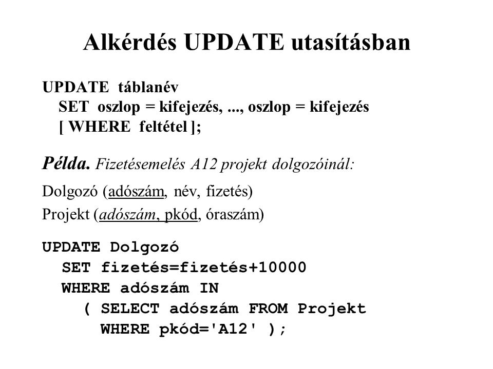 Alkérdés UPDATE utasításban UPDATE táblanév SET oszlop = kifejezés,..., oszlop = kifejezés [ WHERE feltétel ]; Példa. Fizetésemelés A12 projekt dolgoz