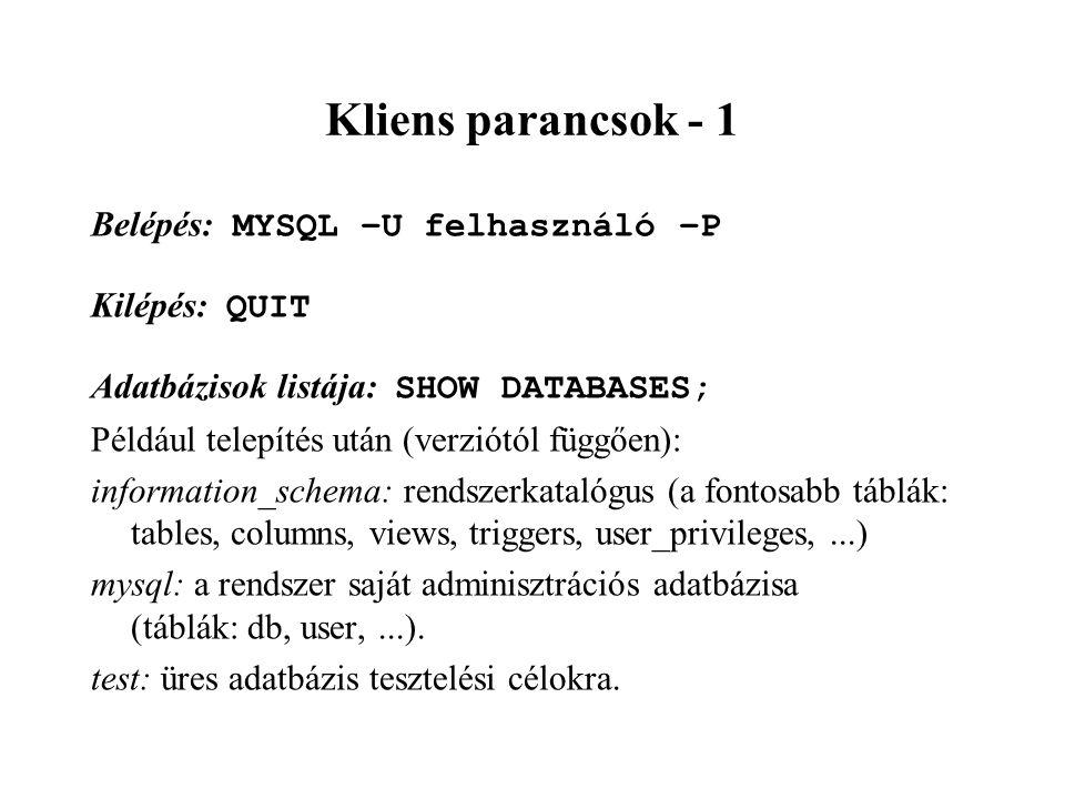 Kliens parancsok - 1 Belépés: MYSQL –U felhasználó –P Kilépés: QUIT Adatbázisok listája: SHOW DATABASES; Például telepítés után (verziótól függően): information_schema: rendszerkatalógus (a fontosabb táblák: tables, columns, views, triggers, user_privileges,...) mysql: a rendszer saját adminisztrációs adatbázisa (táblák: db, user,...).